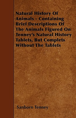 Natural History of Animals - Containing Brief Descriptions of the Animals Figured on Tenney's Natural History Tablets, But Complets Without the Tablets - Tenney, Sanborn