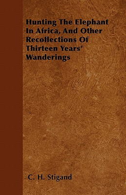 Hunting the Elephant in Africa, and Other Recollections of Thirteen Years' Wanderings - Stigand, C H