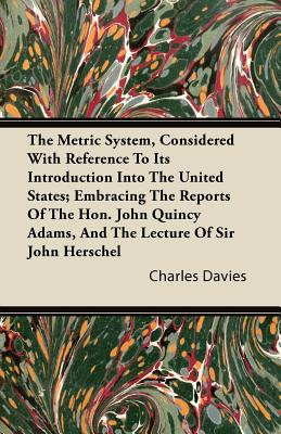 The Metric System, Considered with Reference to Its Introduction Into the United States; Embracing the Reports of the Hon. John Quincy Adams, and the Lecture of Sir John Herschel - Davies, Charles