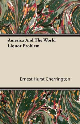 America and the World Liquor Problem - Cherrington, Ernest Hurst
