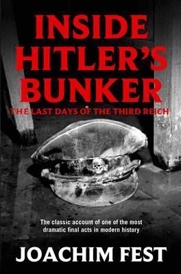 Inside Hitler's Bunker: The Last Days of the Third Reich - Fest, Joachim C.