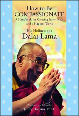 How to Be Compassionate: A Handbook for Creating Inner Peace and a Happier World - Dalai Lama, and Hopkins, Jeffrey Ph D (Translated by)