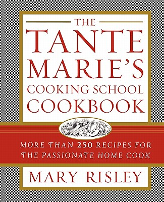 The Tante Marie's Cooking School Cookbook: More Than 250 Recipes for the Passionate Home Cook - Risley, Mary S