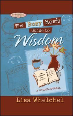 Busy Mom's Guide to Wisdom - Whelchel, Lisa