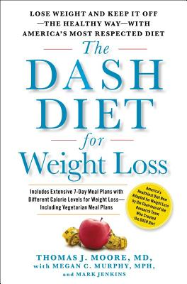 The Dash Diet for Weight Loss: Lose Weight and Keep It Off--The Healthy Way--With America's Most Respected Diet - Moore, Thomas J, M.D, and Murphy, Megan C, and Jenkins, Mark