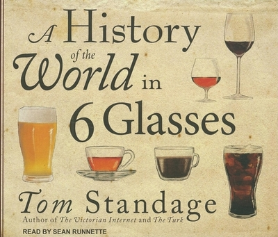 A History of the World in 6 Glasses - Standage, Tom, and Runnette, Sean (Read by)