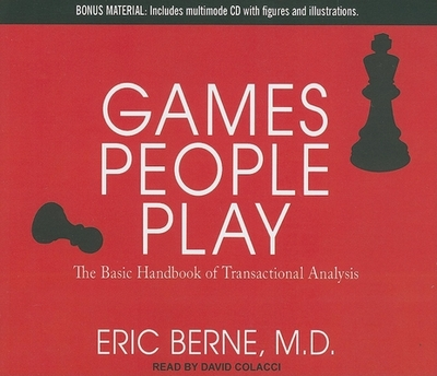 Games People Play: The Basic Handbook of Transactional Analysis - Berne, Eric, M.D., and Colacci, David (Read by)