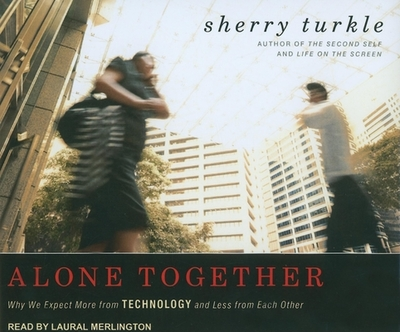 Alone Together: Why We Expect More from Technology and Less from Each Other - Turkle, Sherry, and Merlington, Laural (Read by)