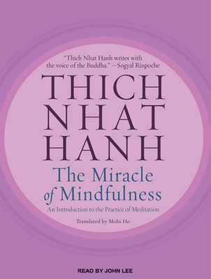 The Miracle of Mindfulness: An Introduction to the Practice of Meditation - Hanh, Thich Nhat, and Ho, Mobi (Translated by), and Lee, John (Read by)