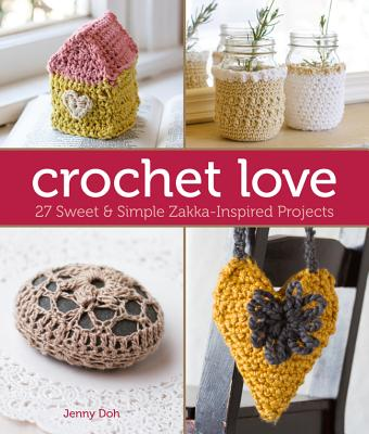 Crochet love: 27 Sweet & Simple Zakka-inspired Projects - Doh, Jenny
