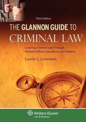 The Glannon Guide to Criminal Law: Learning Criminal Law Through Multiple-Choice Questions, 3rd Edition - Levenson, Laurie L