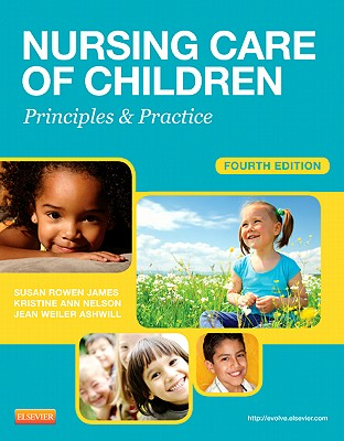 Nursing Care of Children: Principles & Practice - James, Susan Rowen, and Nelson, Kristine Ann, and Ashwill, Jean Weiler