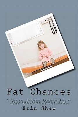 Fat Chances: A Possibly Humorous, Partially Tragic, Undoubtedly Honest Account of My Journey Through Weight Loss Surgery - Shaw, Erin
