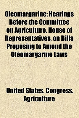 Oleomargarine: Hearings Before the Committee on Agriculture, House of Representatives, on Bills Proposing to Amend the Oleomargarine Laws, December 5 and 17, 1912 - Primary Source Edition - United States Congress House Committe (Creator)