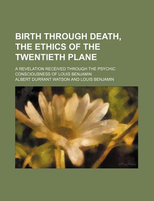 Birth Through Death: The Ethics of the Twentieth Plane, a Revelation Received Through the Psychic Consciousness of Louis Benjamin - Watson, Albert Durrant