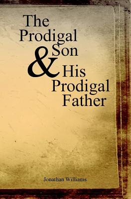 The Prodigal Son and His Prodigal Father: Experience the Depths of Forgiveness - Williams, Jonathan, Dr.