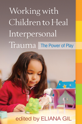 Working with Children to Heal Interpersonal Trauma: The Power of Play - Gil, Eliana, PhD (Editor), and Terr, Lenore C, MD (Foreword by)