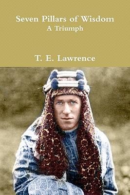 Seven Pillars of Wisdom: A Triumph: The Complete 1922 Text - Lawrence, T E