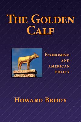 The Golden Calf: Economism and American Policy - Brody, Howard, Professor, M.D.