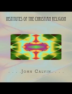 Institutes of the Christian Religion - Calvin, John, and Adamo, Thomas (Editor)