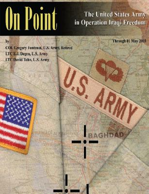 On Point: The United States Army in Operation Iraqi Freedom - Fontenot, Gregory, Colonel, and Degen, E J, and Tohn, David