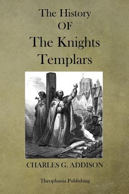 The History of the Knights Templars: The Temple Church and the Temple - Addison, Charles G