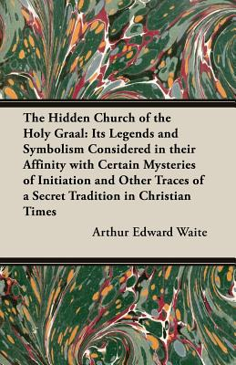 The Hidden Church of the Holy Graal: Its Legends and Symbolism Considered in Their Affinity with Certain Mysteries of Initiation and Other Traces of a - Waite, Arthur Edward