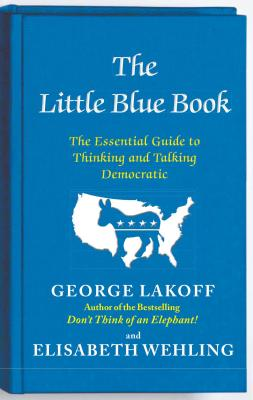 The Little Blue Book: The Essential Guide to Thinking and Talking Democratic - Lakoff, George, and Wehling, Elisabeth