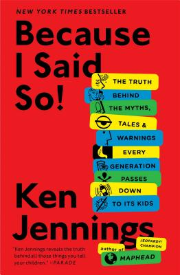 Because I Said So!: The Truth Behind the Myths, Tales, and Warnings Every Generation Passes Down to Its Kids - Jennings, Ken