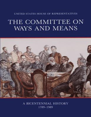 The Committee on Ways and Means: A Bicentennial History 1789-1989 - Kennon, Donald R, Professor, and Rogers, Rebecca M