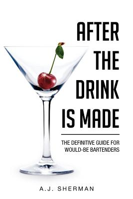 After the Drink Is Made: The Definitive Guide for Would-Be Bartenders - Sherman, Arlene J C Ht, and Arlene J Sherman, C Ht