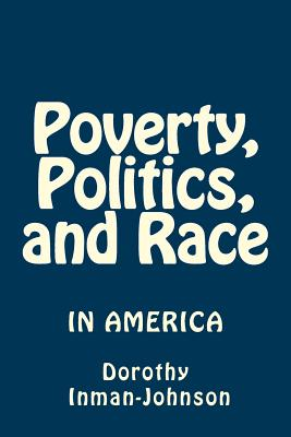 Poverty, Politics, and Race: The View from Down Here - Inman-Johnson, Mrs Dorothy J