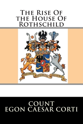 The Rise of the House of Rothschild - Corti, Egon Caesar