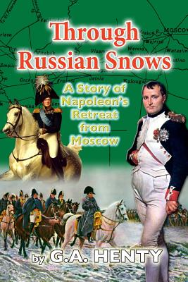 Through Russian Snows: A Story of Napoleon's Retreat from Moscow - Henty, G a