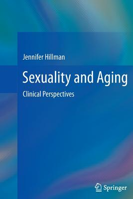 Sexuality and Aging: Clinical Perspectives - Hillman, Jennifer