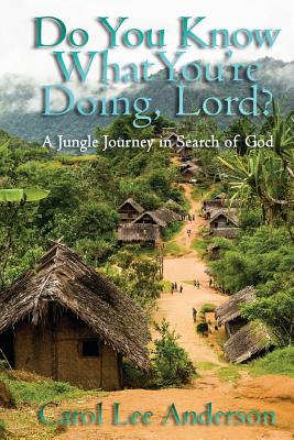 Do You Know What You Are Doing, Lord?: A Jungle Journey in Search of God - Anderson, Carol Lee