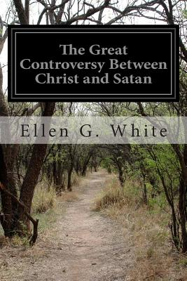 The Great Controversy Between Christ and Satan: The Conflict of the Ages in the Christian Dispensation - White, Ellen G