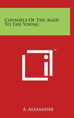 Counsels of the Aged to the Young - Alexander, A