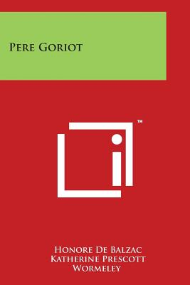 Pere Goriot - De Balzac, Honore, and Wormeley, Katherine Prescott (Foreword by)