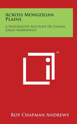 Across Mongolian Plains: A Naturalists Account of Chinas Great Northwest - Andrews, Roy Chapman