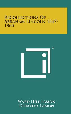 Recollections of Abraham Lincoln 1847-1865 - Lamon, Ward Hill, and Lamon, Dorothy (Editor)