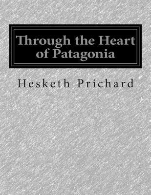 Through the Heart of Patagonia - Prichard, Hesketh Vernon Hesketh