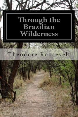 Through the Brazilian Wilderness - Roosevelt, Theodore