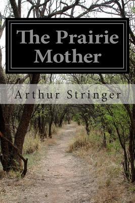 The Prairie Mother - Stringer, Arthur