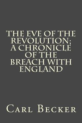 The Eve of the Revolution; A Chronicle of the Breach with England - Becker, Carl L