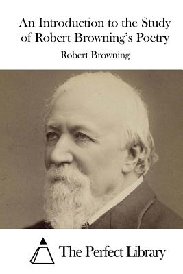 An Introduction to the Study of Robert Browning's Poetry - Browning, Robert, and The Perfect Library (Editor)