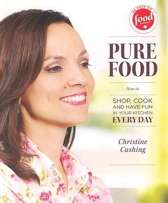 Pure Food: How to Shop, Cook and Have Fun in Your Kitchen Every Day - Cushing, Christine, and Milne, Bill (Photographer)