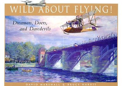 Wild about Flying!: Dreamers, Doers, and Daredevils - Marshall, David, and Harris, Bruce