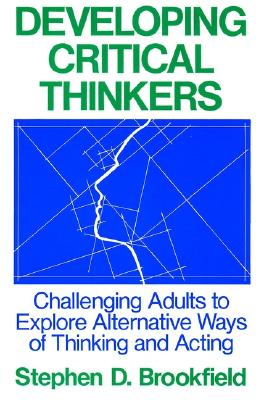 Developing Critical Thinkers: Challenging Adults to Explore Alternative Ways of Thinking and Acting - Brookfield, Stephen D