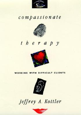 Compassionate Therapy: Working with Difficult Clients - Kottler, Jeffrey A, Dr., and Kottler